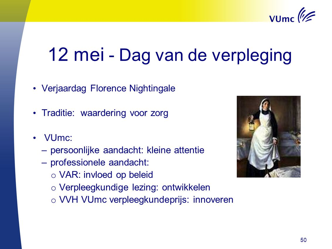 50 12 mei - Dag van de verpleging Verjaardag Florence Nightingale Traditie: waardering voor zorg VUmc: –persoonlijke aandacht: kleine attentie –profes