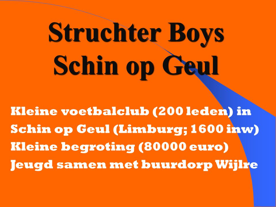 Struchter Boys Schin op Geul Kleine voetbalclub (200 leden) in Schin op Geul (Limburg; 1600 inw) Kleine begroting (80000 euro) Jeugd samen met buurdorp Wijlre