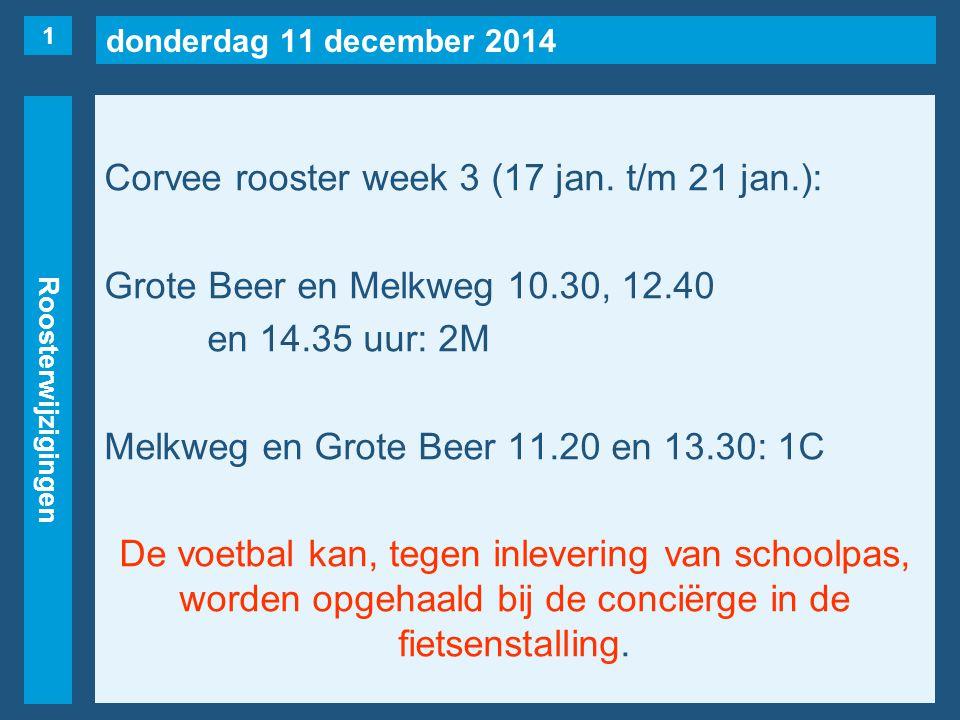 donderdag 11 december 2014 Roosterwijzigingen Corvee rooster week 3 (17 jan. t/m 21 jan.): Grote Beer en Melkweg 10.30, 12.40 en 14.35 uur: 2M Melkweg