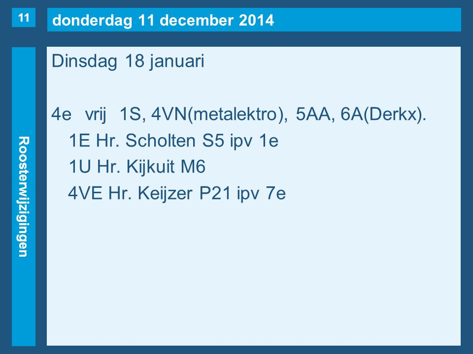 donderdag 11 december 2014 Roosterwijzigingen Dinsdag 18 januari 4evrij1S, 4VN(metalektro), 5AA, 6A(Derkx). 1E Hr. Scholten S5 ipv 1e 1U Hr. Kijkuit M