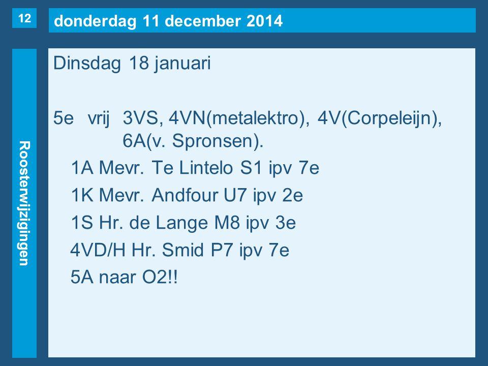 donderdag 11 december 2014 Roosterwijzigingen Dinsdag 18 januari 5evrij3VS, 4VN(metalektro), 4V(Corpeleijn), 6A(v. Spronsen). 1A Mevr. Te Lintelo S1 i