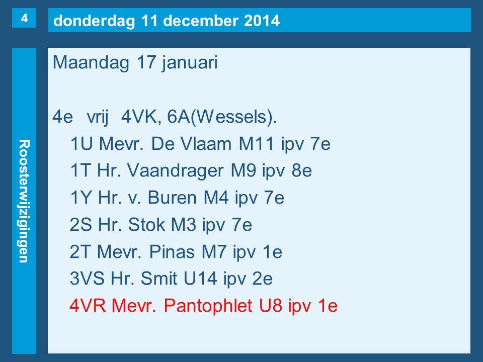 donderdag 11 december 2014 Roosterwijzigingen Maandag 17 januari 4evrij4VK, 6A(Wessels). 1U Mevr. De Vlaam M11 ipv 7e 1T Hr. Vaandrager M9 ipv 8e 1Y H