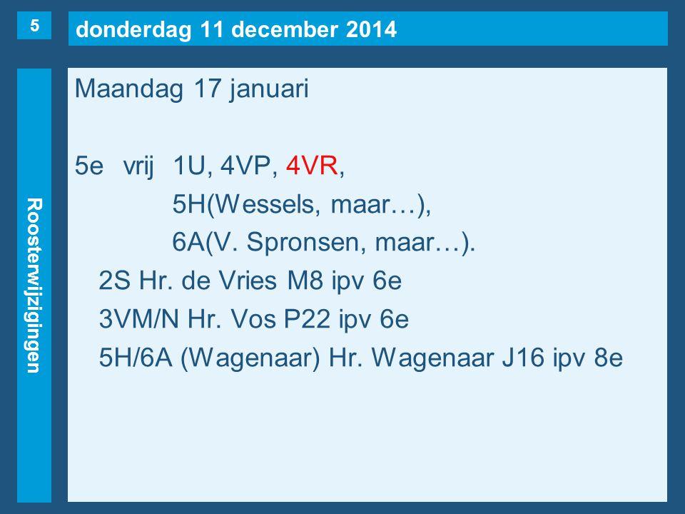 donderdag 11 december 2014 Roosterwijzigingen Maandag 17 januari 5evrij1U, 4VP, 4VR, 5H(Wessels, maar…), 6A(V. Spronsen, maar…). 2S Hr. de Vries M8 ip