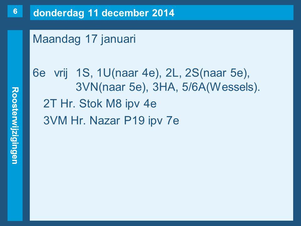 donderdag 11 december 2014 Roosterwijzigingen Maandag 17 januari 6evrij1S, 1U(naar 4e), 2L, 2S(naar 5e), 3VN(naar 5e), 3HA, 5/6A(Wessels). 2T Hr. Stok