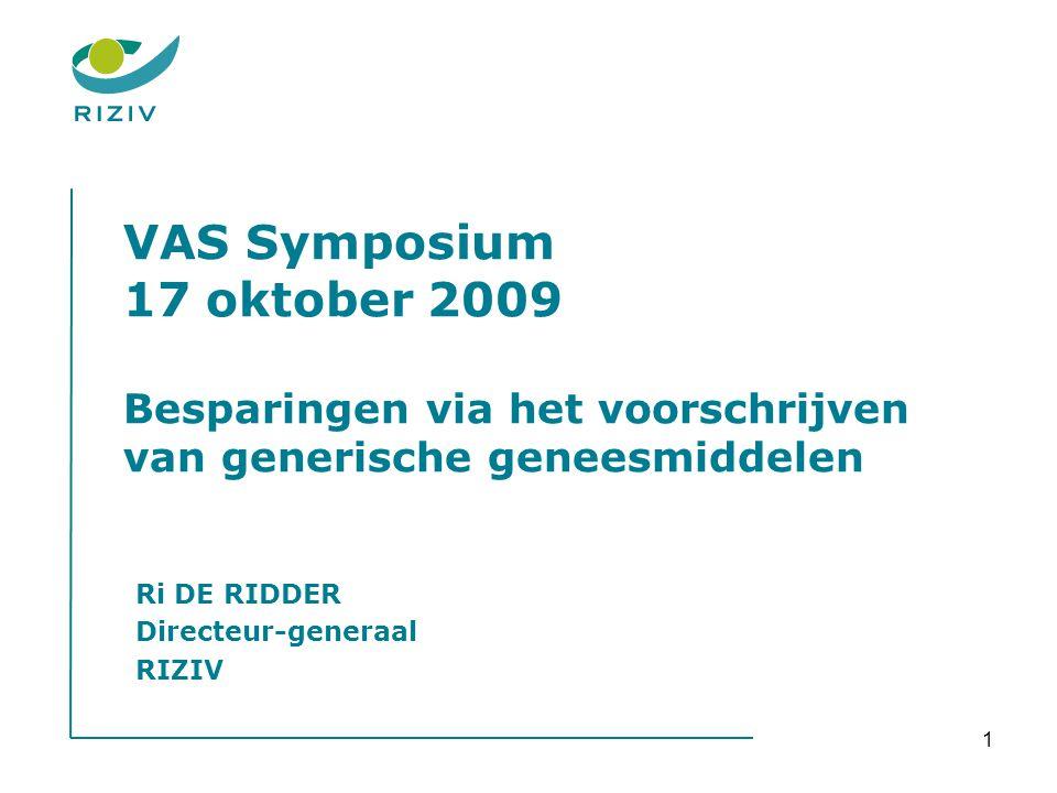 1 VAS Symposium 17 oktober 2009 Besparingen via het voorschrijven van generische geneesmiddelen Ri DE RIDDER Directeur-generaal RIZIV