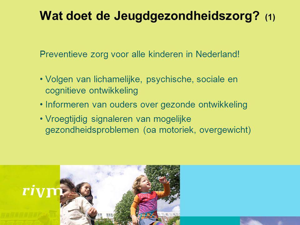 Wat doet de Jeugdgezondheidszorg? (1) Preventieve zorg voor alle kinderen in Nederland! Volgen van lichamelijke, psychische, sociale en cognitieve ont