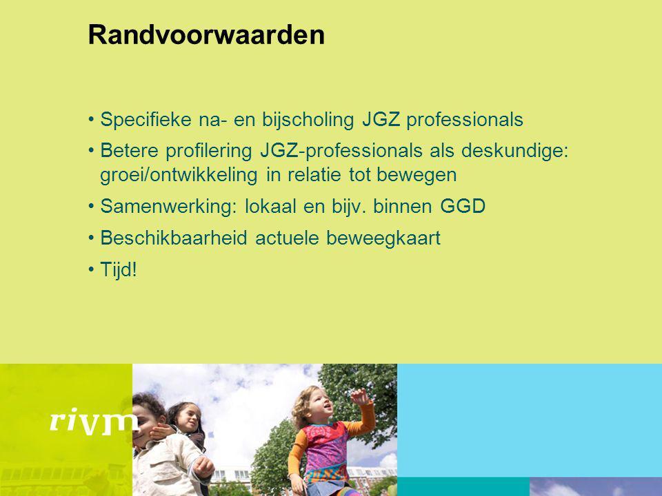 Randvoorwaarden Specifieke na- en bijscholing JGZ professionals Betere profilering JGZ-professionals als deskundige: groei/ontwikkeling in relatie tot bewegen Samenwerking: lokaal en bijv.