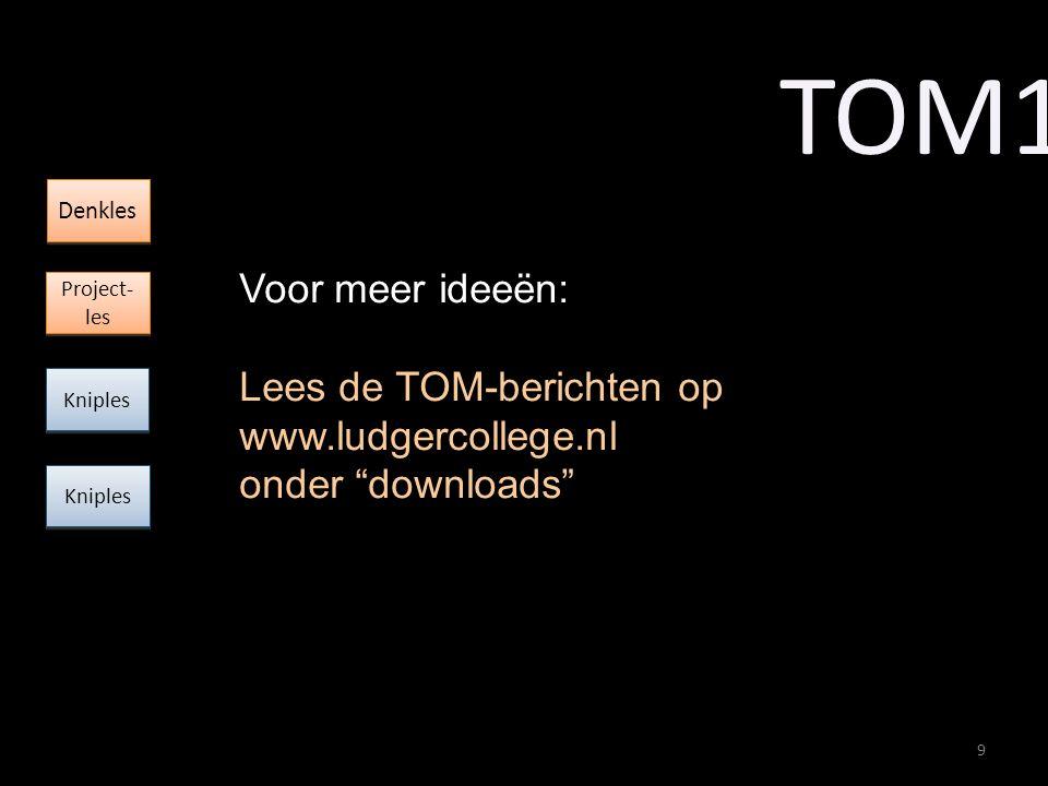9 Voor meer ideeën: Lees de TOM-berichten op www.ludgercollege.nl onder downloads TOM1 Kniples Denkles Project- les Project- les