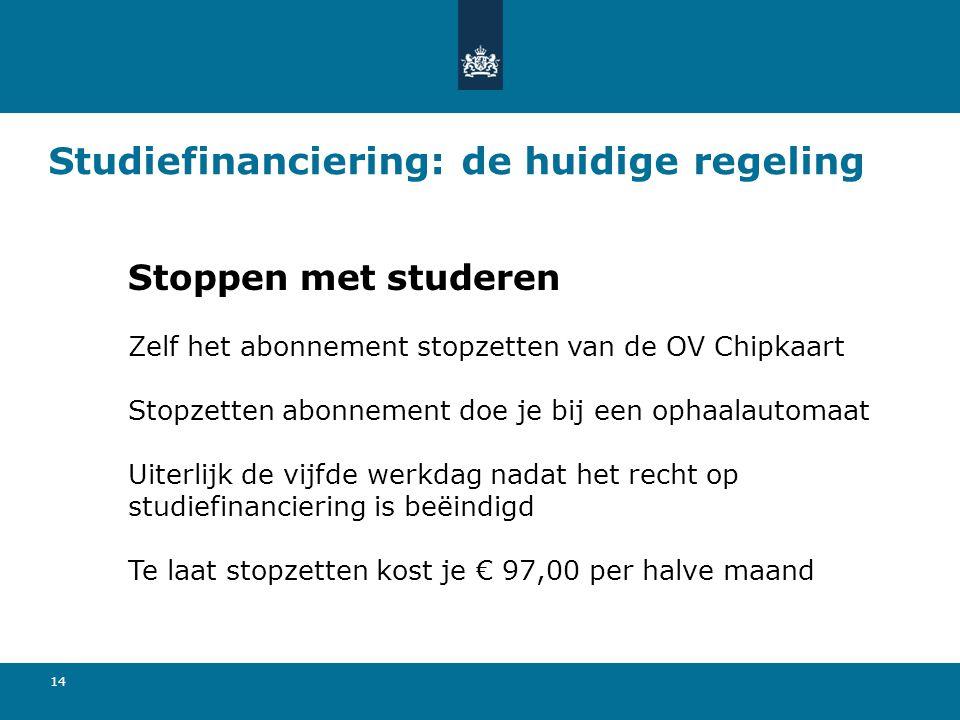 14 Studiefinanciering: de huidige regeling Stoppen met studeren Zelf het abonnement stopzetten van de OV Chipkaart Stopzetten abonnement doe je bij ee