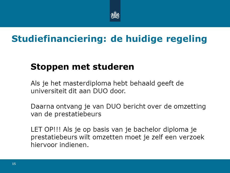 15 Studiefinanciering: de huidige regeling Stoppen met studeren Als je het masterdiploma hebt behaald geeft de universiteit dit aan DUO door. Daarna o