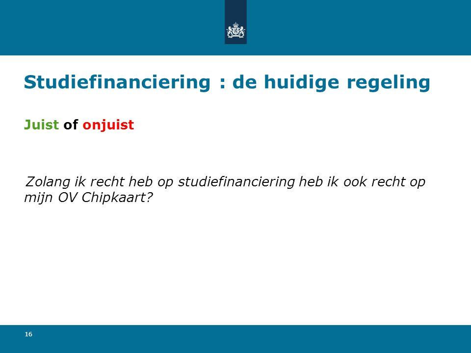 16 Studiefinanciering : de huidige regeling Juist of onjuist Zolang ik recht heb op studiefinanciering heb ik ook recht op mijn OV Chipkaart?
