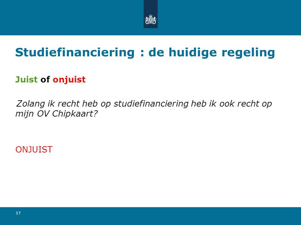 17 Studiefinanciering : de huidige regeling Juist of onjuist Zolang ik recht heb op studiefinanciering heb ik ook recht op mijn OV Chipkaart? ONJUIST