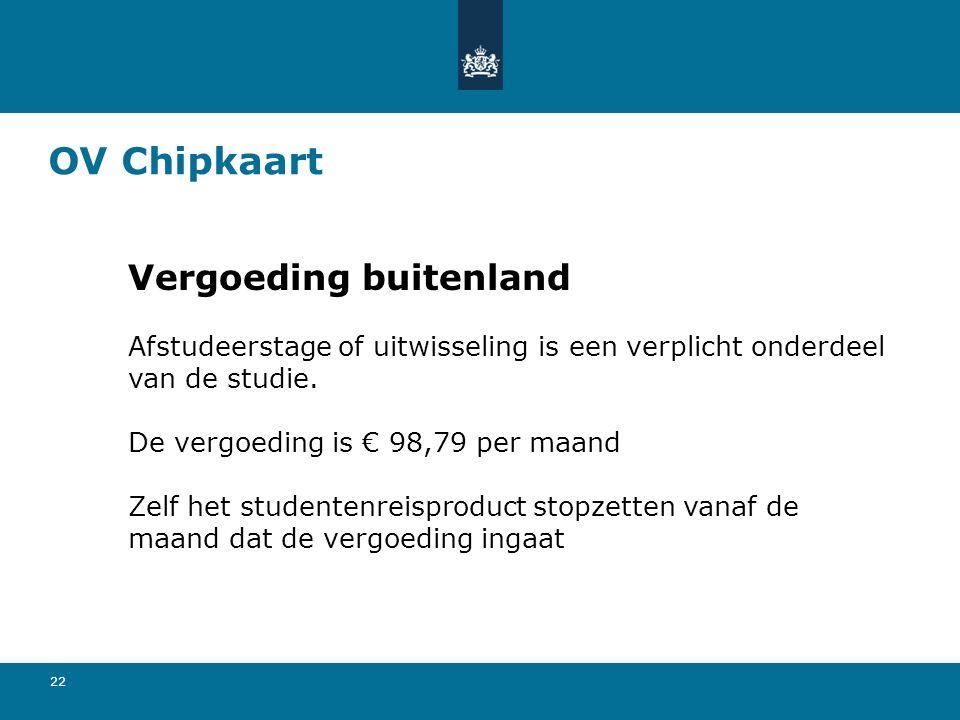 22 OV Chipkaart Vergoeding buitenland Afstudeerstage of uitwisseling is een verplicht onderdeel van de studie. De vergoeding is € 98,79 per maand Zelf