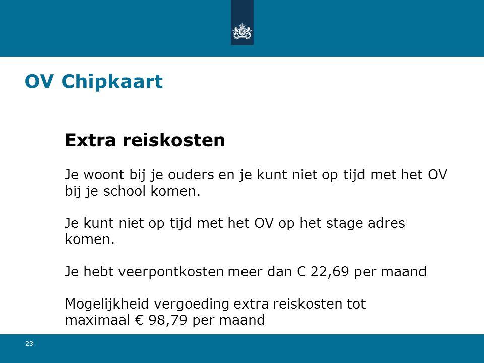 23 OV Chipkaart Extra reiskosten Je woont bij je ouders en je kunt niet op tijd met het OV bij je school komen. Je kunt niet op tijd met het OV op het