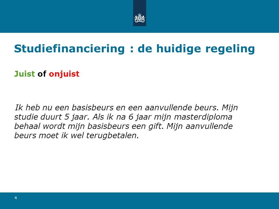 5 Studiefinanciering : de huidige regeling Juist of onjuist Ik heb nu een basisbeurs en een aanvullende beurs.