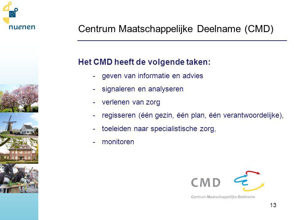 Centrum Maatschappelijke Deelname (CMD) Het CMD heeft de volgende taken: -geven van informatie en advies -signaleren en analyseren -verlenen van zorg -regisseren (één gezin, één plan, één verantwoordelijke), -toeleiden naar specialistische zorg, -monitoren 13