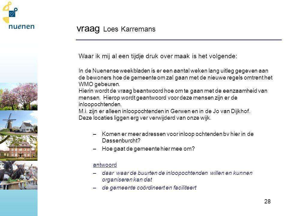 vraag Loes Karremans Waar ik mij al een tijdje druk over maak is het volgende: In de Nuenense weekbladen is er een aantal weken lang uitleg gegeven aan de bewoners hoe de gemeente om zal gaan met de nieuwe regels omtrent het WMO gebeuren.