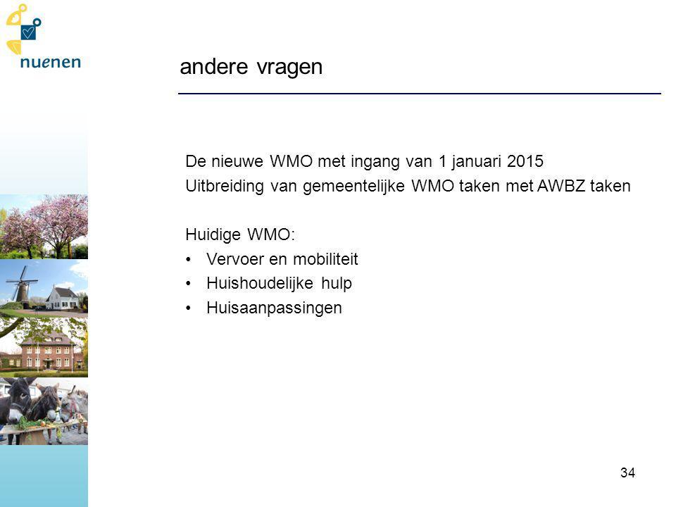 andere vragen De nieuwe WMO met ingang van 1 januari 2015 Uitbreiding van gemeentelijke WMO taken met AWBZ taken Huidige WMO: Vervoer en mobiliteit Huishoudelijke hulp Huisaanpassingen 34