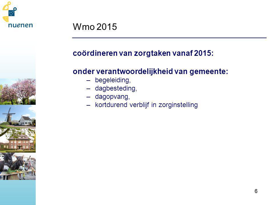 Wmo 2015 coördineren van zorgtaken vanaf 2015: onder verantwoordelijkheid van gemeente: –begeleiding, –dagbesteding, –dagopvang, –kortdurend verblijf in zorginstelling 6