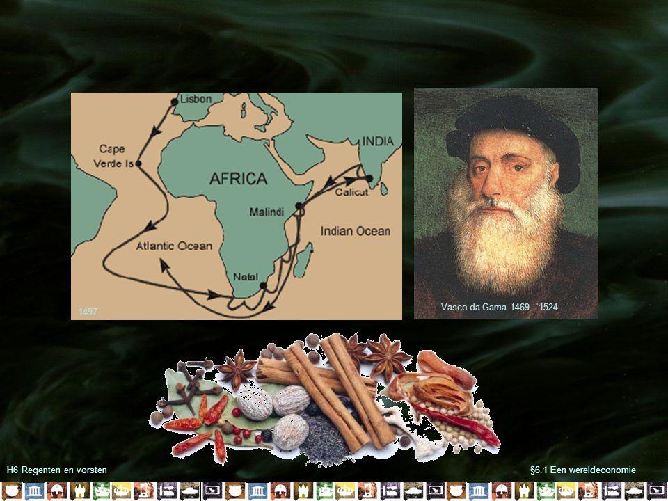 H6 Regenten en vorsten§6.1 Een wereldeconomie Vasco da Gama 1469 - 1524 1497