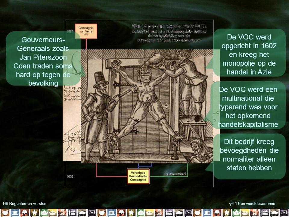 H6 Regenten en vorsten§6.1 Een wereldeconomie Gouverneurs- Generaals zoals Jan Piterszoon Coen traden soms hard op tegen de bevolking De VOC werd opge