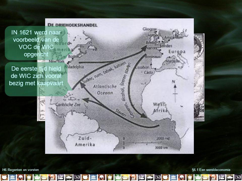 H6 Regenten en vorsten§6.1 Een wereldeconomie IN 1621 werd naar voorbeeld van de VOC de WIC opgericht De eerste tijd hield de WIC zich vooral bezig me