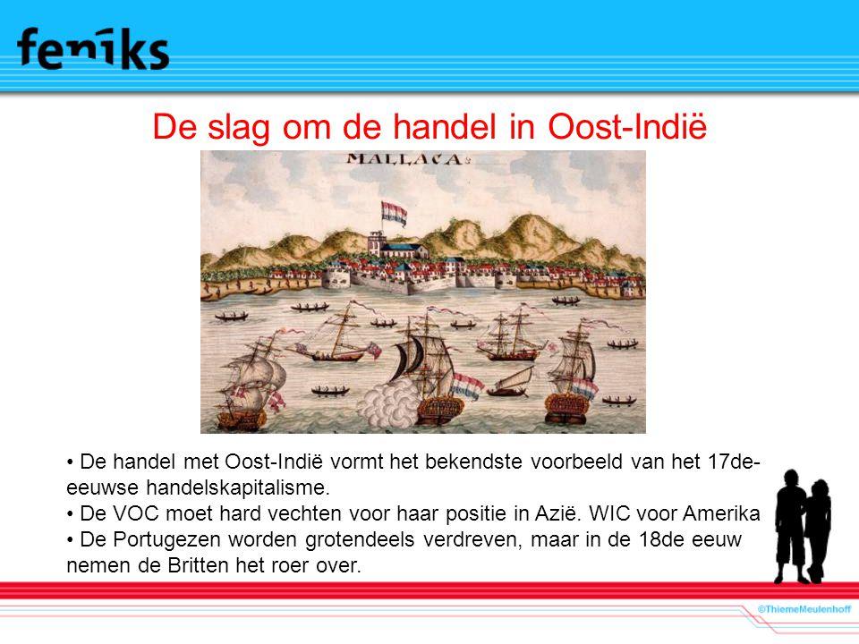 De slag om de handel in Oost-Indië De handel met Oost-Indië vormt het bekendste voorbeeld van het 17de- eeuwse handelskapitalisme. De VOC moet hard ve