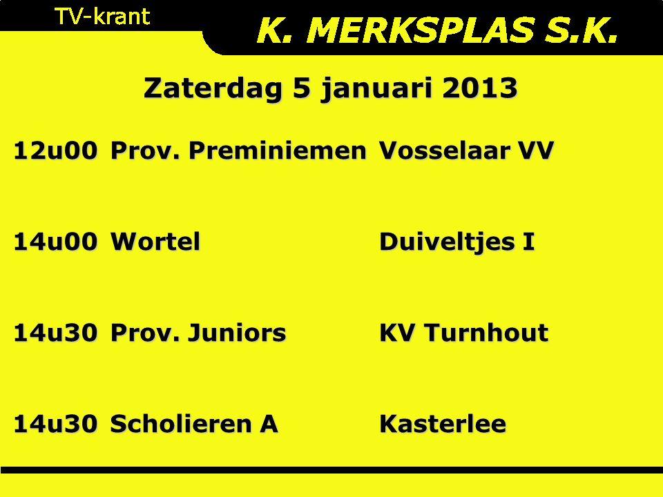 Zaterdag 5 januari 2013 12u00 Prov. Preminiemen Vosselaar VV 14u00Wortel Duiveltjes I 14u30 Prov. Juniors KV Turnhout 14u30 Scholieren A Kasterlee