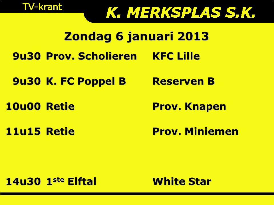 Zondag 6 januari 2013 9u30 Prov. Scholieren KFC Lille 9u30 K. FC Poppel B Reserven B 10u00Retie Prov. Knapen 11u15Retie Prov. Miniemen 14u30 1 ste Elf