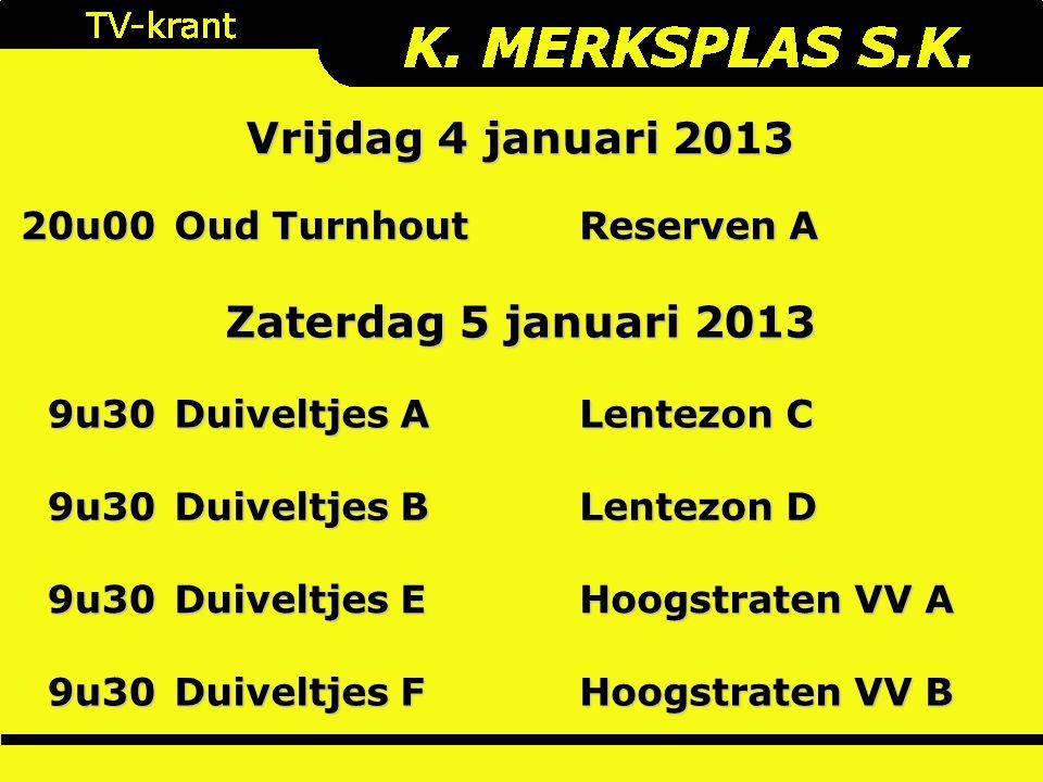 Vrijdag 4 januari 2013 20u00 Oud Turnhout Reserven A 9u30 Duiveltjes A Lentezon C 9u30 Duiveltjes B Lentezon D 9u30 Duiveltjes E Hoogstraten VV A 9u30 Duiveltjes F Hoogstraten VV B Zaterdag 5 januari 2013