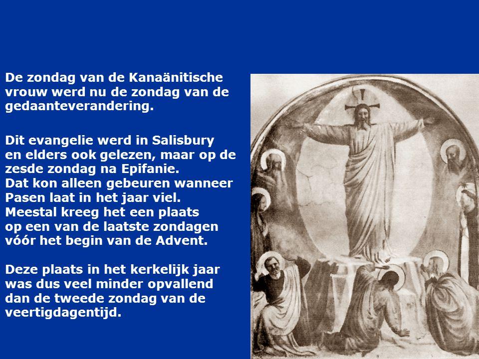 De zondag van de Kanaänitische vrouw werd nu de zondag van de gedaanteverandering. Dit evangelie werd in Salisbury en elders ook gelezen, maar op de z