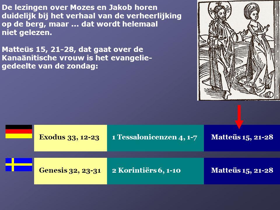 Exodus 33, 12-23Matteüs 15, 21-281 Tessalonicenzen 4, 1-7 Genesis 32, 23-31Matteüs 15, 21-282 Korintiërs 6, 1-10 De lezingen over Mozes en Jakob horen