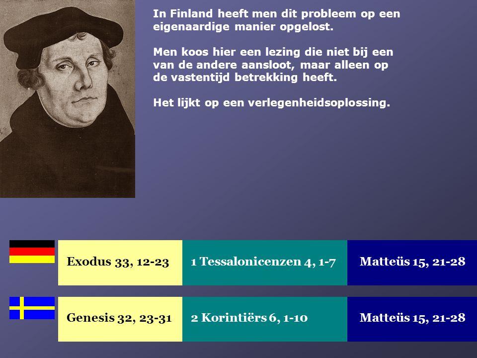 Exodus 33, 12-23Matteüs 15, 21-281 Tessalonicenzen 4, 1-7 Genesis 32, 23-31Matteüs 15, 21-282 Korintiërs 6, 1-10 In Finland heeft men dit probleem op