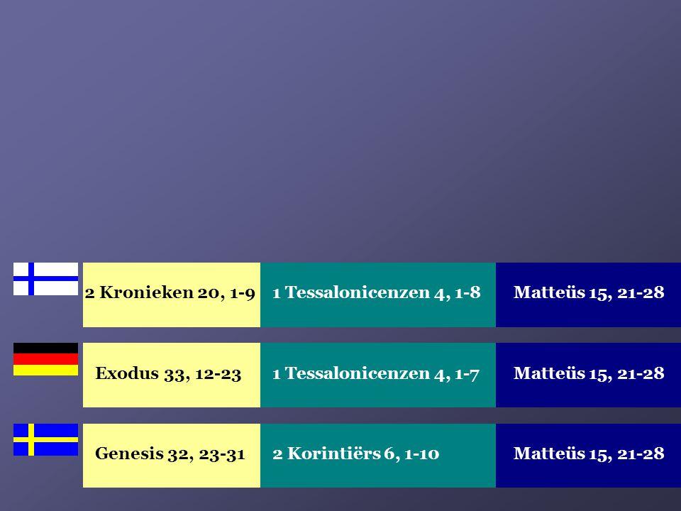 Exodus 33, 12-23Matteüs 15, 21-281 Tessalonicenzen 4, 1-7 Genesis 32, 23-31Matteüs 15, 21-282 Korintiërs 6, 1-10 2 Kronieken 20, 1-9 Matteüs 15, 21-28