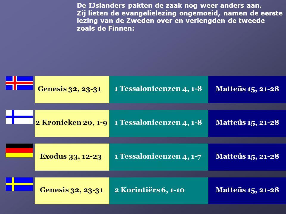 Exodus 33, 12-23Matteüs 15, 21-281 Tessalonicenzen 4, 1-7 Genesis 32, 23-31Matteüs 15, 21-282 Korintiërs 6, 1-10 De IJslanders pakten de zaak nog weer