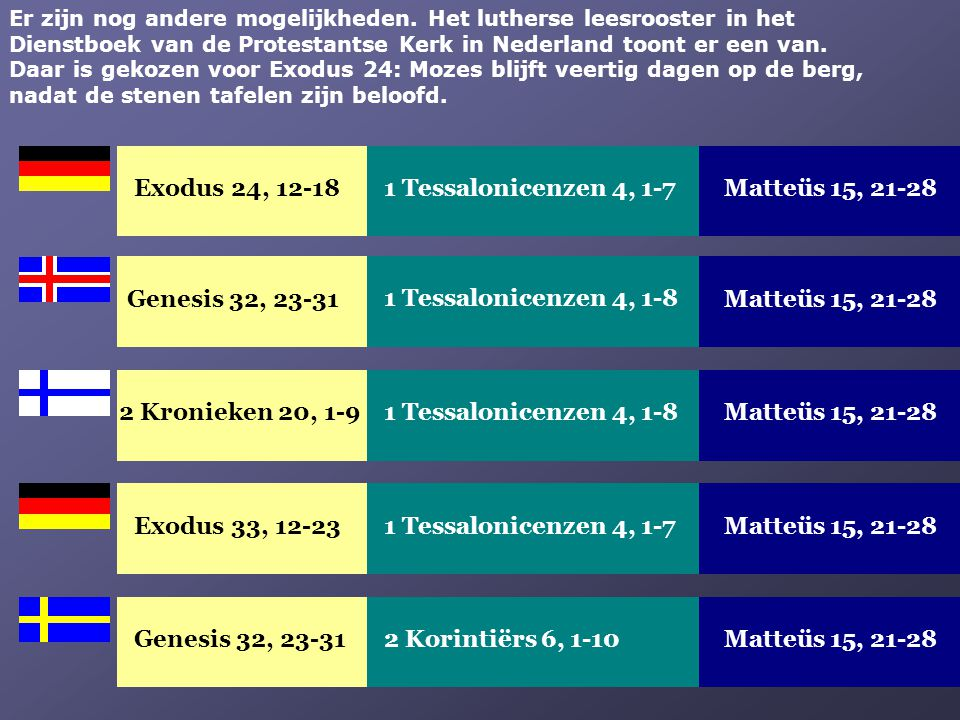 Exodus 33, 12-23Matteüs 15, 21-281 Tessalonicenzen 4, 1-7 Genesis 32, 23-31Matteüs 15, 21-282 Korintiërs 6, 1-10 Er zijn nog andere mogelijkheden. Het