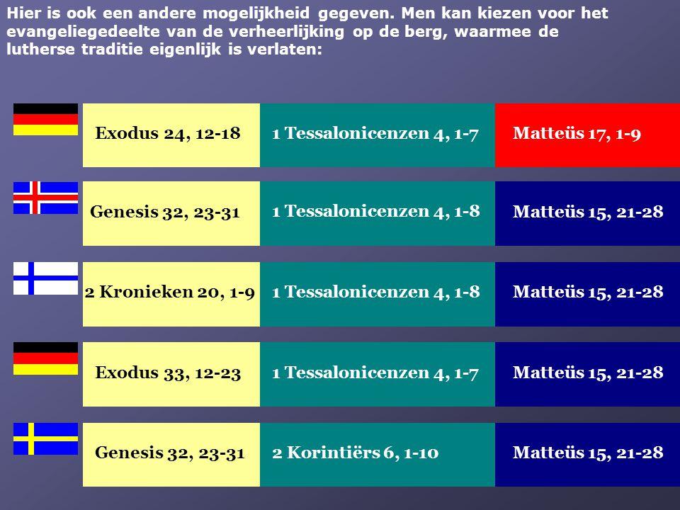 Exodus 33, 12-23Matteüs 15, 21-281 Tessalonicenzen 4, 1-7 Genesis 32, 23-31Matteüs 15, 21-282 Korintiërs 6, 1-10 Hier is ook een andere mogelijkheid g