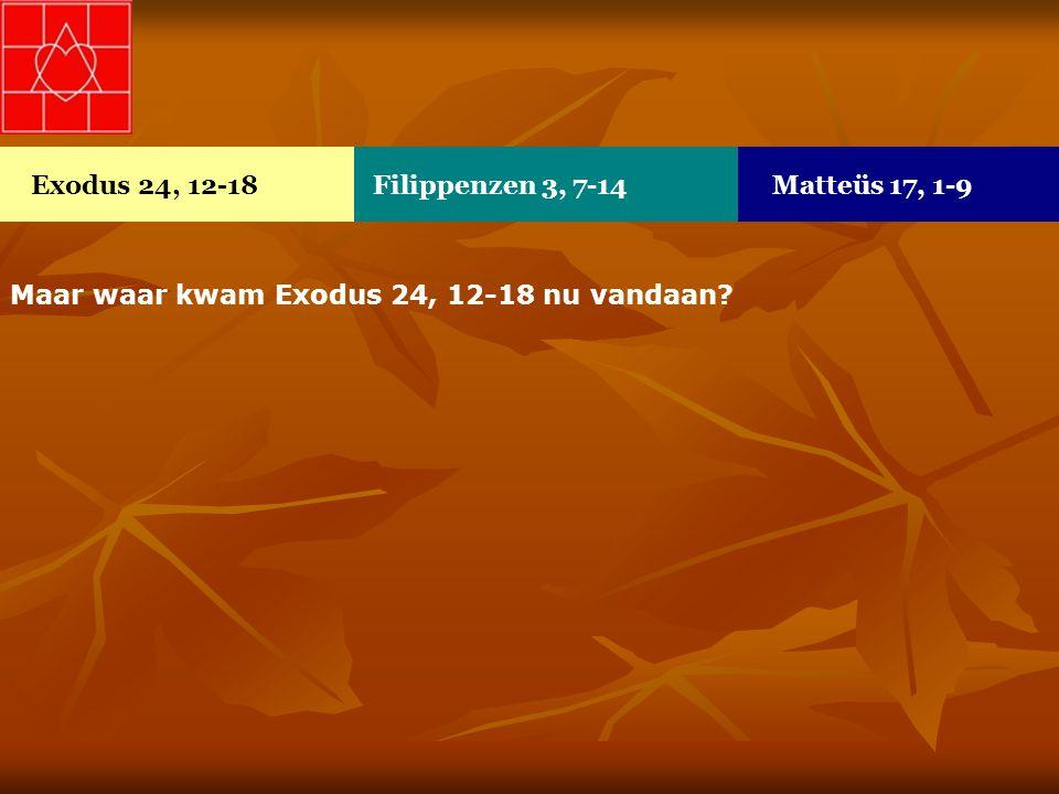 Maar waar kwam Exodus 24, 12-18 nu vandaan? Exodus 24, 12-18Filippenzen 3, 7-14Matteüs 17, 1-9
