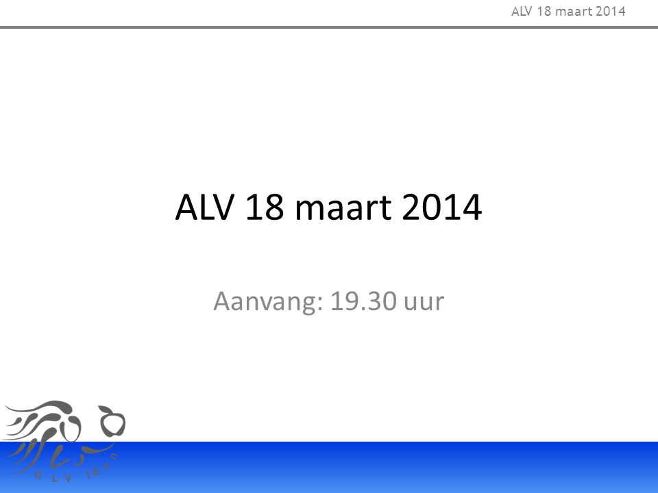 ALV 18 maart 2014 Aanvang: 19.30 uur