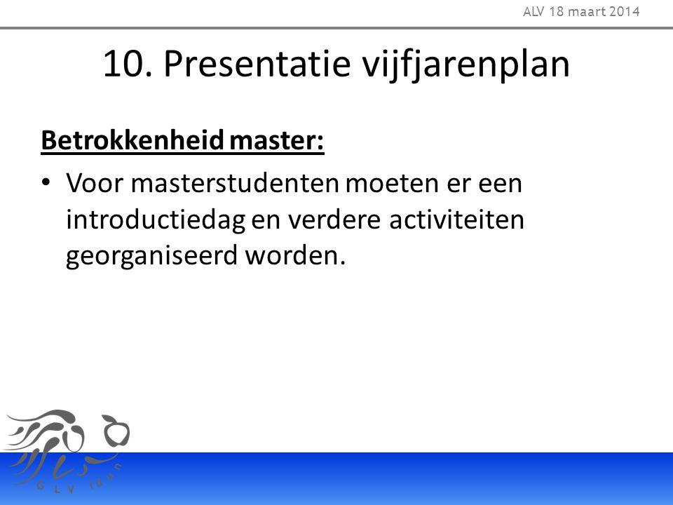 10. Presentatie vijfjarenplan Betrokkenheid master: Voor masterstudenten moeten er een introductiedag en verdere activiteiten georganiseerd worden. AL
