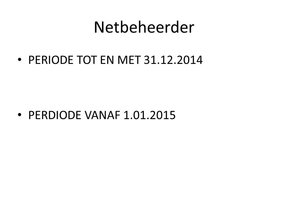 Netbeheerder PERIODE TOT EN MET 31.12.2014 PERDIODE VANAF 1.01.2015