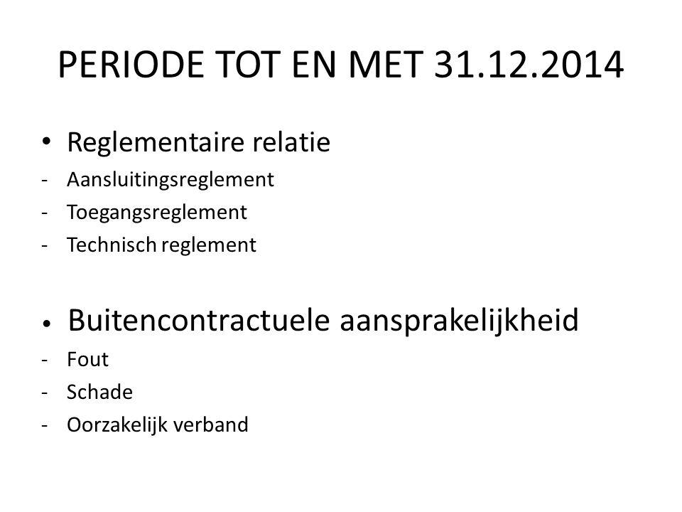 PERIODE TOT EN MET 31.12.2014 Reglementaire relatie -Aansluitingsreglement -Toegangsreglement -Technisch reglement Buitencontractuele aansprakelijkheid -Fout -Schade -Oorzakelijk verband