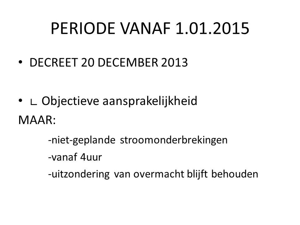 PERIODE VANAF 1.01.2015 DECREET 20 DECEMBER 2013 ∟ Objectieve aansprakelijkheid MAAR: -niet-geplande stroomonderbrekingen -vanaf 4uur -uitzondering van overmacht blijft behouden