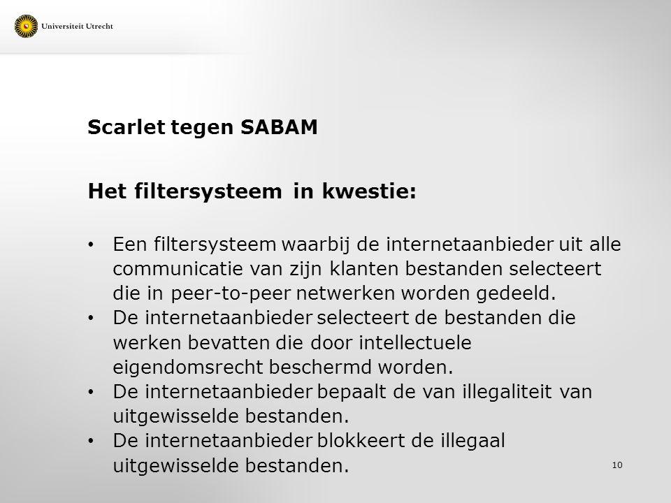 Scarlet tegen SABAM Het filtersysteem in kwestie: Een filtersysteem waarbij de internetaanbieder uit alle communicatie van zijn klanten bestanden selecteert die in peer-to-peer netwerken worden gedeeld.