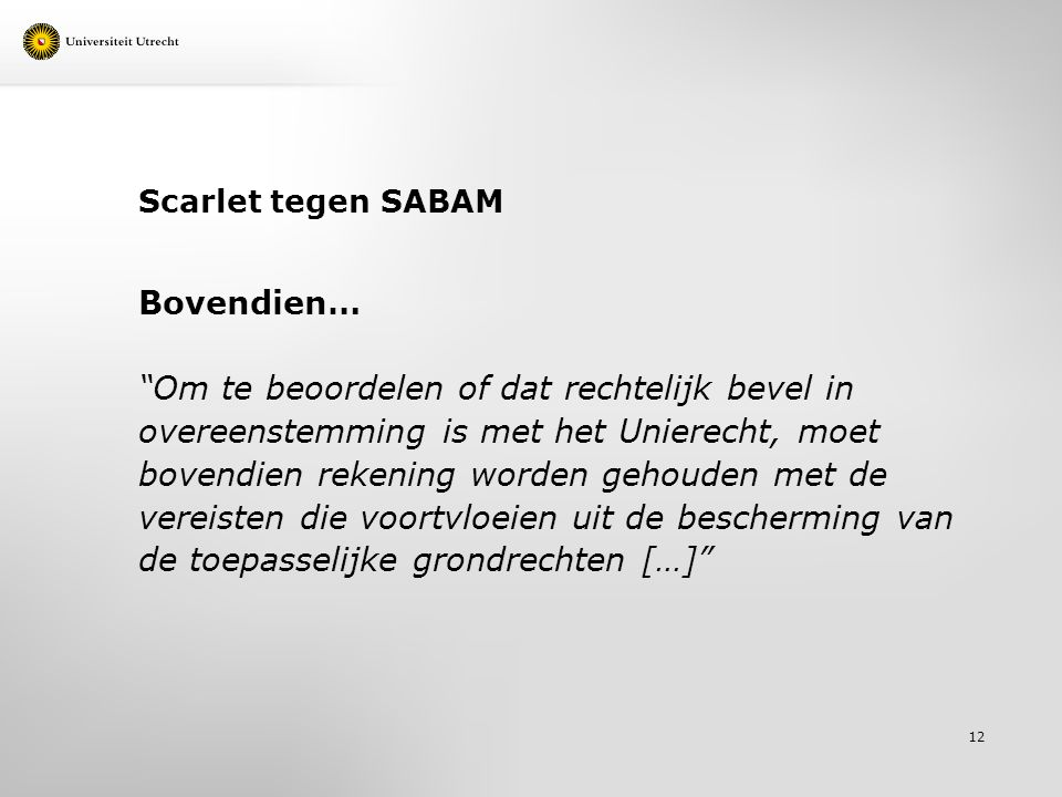 Scarlet tegen SABAM Bovendien… Om te beoordelen of dat rechtelijk bevel in overeenstemming is met het Unierecht, moet bovendien rekening worden gehouden met de vereisten die voortvloeien uit de bescherming van de toepasselijke grondrechten […] 12