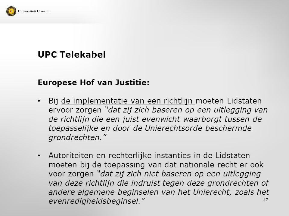 UPC Telekabel Europese Hof van Justitie: Bij de implementatie van een richtlijn moeten Lidstaten ervoor zorgen dat zij zich baseren op een uitlegging van de richtlijn die een juist evenwicht waarborgt tussen de toepasselijke en door de Unierechtsorde beschermde grondrechten. Autoriteiten en rechterlijke instanties in de Lidstaten moeten bij de toepassing van dat nationale recht er ook voor zorgen dat zij zich niet baseren op een uitlegging van deze richtlijn die indruist tegen deze grondrechten of andere algemene beginselen van het Unierecht, zoals het evenredigheidsbeginsel. 17