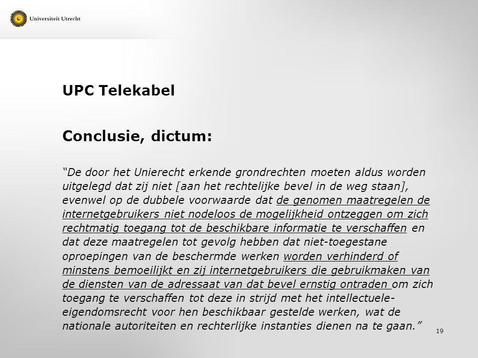 UPC Telekabel Conclusie, dictum: De door het Unierecht erkende grondrechten moeten aldus worden uitgelegd dat zij niet [aan het rechtelijke bevel in de weg staan], evenwel op de dubbele voorwaarde dat de genomen maatregelen de internetgebruikers niet nodeloos de mogelijkheid ontzeggen om zich rechtmatig toegang tot de beschikbare informatie te verschaffen en dat deze maatregelen tot gevolg hebben dat niet-toegestane oproepingen van de beschermde werken worden verhinderd of minstens bemoeilijkt en zij internetgebruikers die gebruikmaken van de diensten van de adressaat van dat bevel ernstig ontraden om zich toegang te verschaffen tot deze in strijd met het intellectuele- eigendomsrecht voor hen beschikbaar gestelde werken, wat de nationale autoriteiten en rechterlijke instanties dienen na te gaan. 19