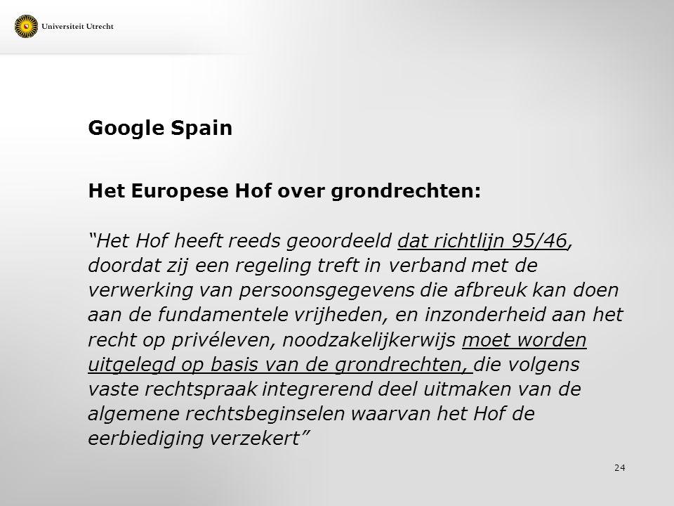 Google Spain Het Europese Hof over grondrechten: Het Hof heeft reeds geoordeeld dat richtlijn 95/46, doordat zij een regeling treft in verband met de verwerking van persoonsgegevens die afbreuk kan doen aan de fundamentele vrijheden, en inzonderheid aan het recht op privéleven, noodzakelijkerwijs moet worden uitgelegd op basis van de grondrechten, die volgens vaste rechtspraak integrerend deel uitmaken van de algemene rechtsbeginselen waarvan het Hof de eerbiediging verzekert 24