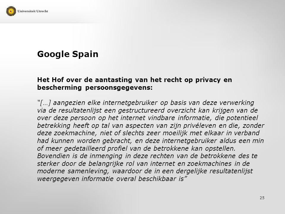 Google Spain Het Hof over de aantasting van het recht op privacy en bescherming persoonsgegevens: […] aangezien elke internetgebruiker op basis van deze verwerking via de resultatenlijst een gestructureerd overzicht kan krijgen van de over deze persoon op het internet vindbare informatie, die potentieel betrekking heeft op tal van aspecten van zijn privéleven en die, zonder deze zoekmachine, niet of slechts zeer moeilijk met elkaar in verband had kunnen worden gebracht, en deze internetgebruiker aldus een min of meer gedetailleerd profiel van de betrokkene kan opstellen.