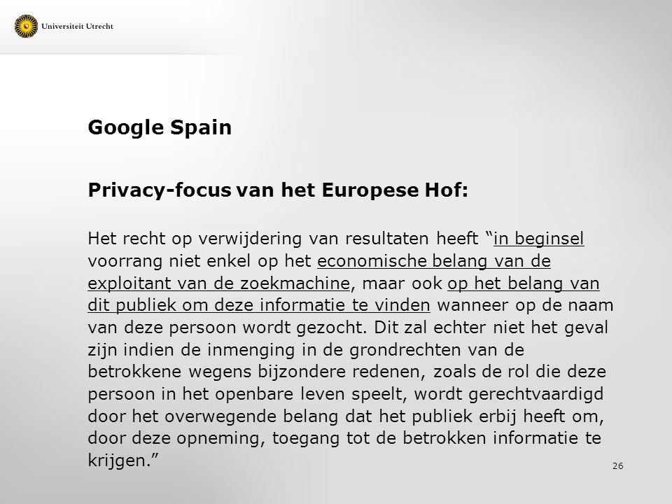 Google Spain Privacy-focus van het Europese Hof: Het recht op verwijdering van resultaten heeft in beginsel voorrang niet enkel op het economische belang van de exploitant van de zoekmachine, maar ook op het belang van dit publiek om deze informatie te vinden wanneer op de naam van deze persoon wordt gezocht.